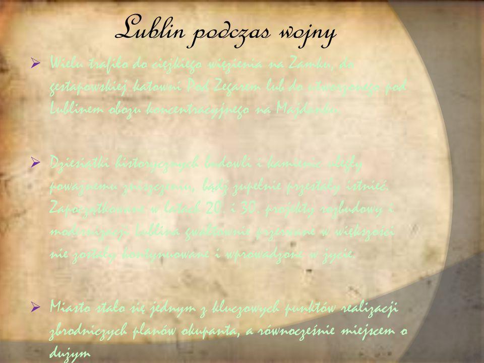 Lublin podczas wojny  Wielu trafiło do ciężkiego więzienia na Zamku, do gestapowskiej katowni Pod Zegarem lub do utworzonego pod Lublinem obozu koncentracyjnego na Majdanku.