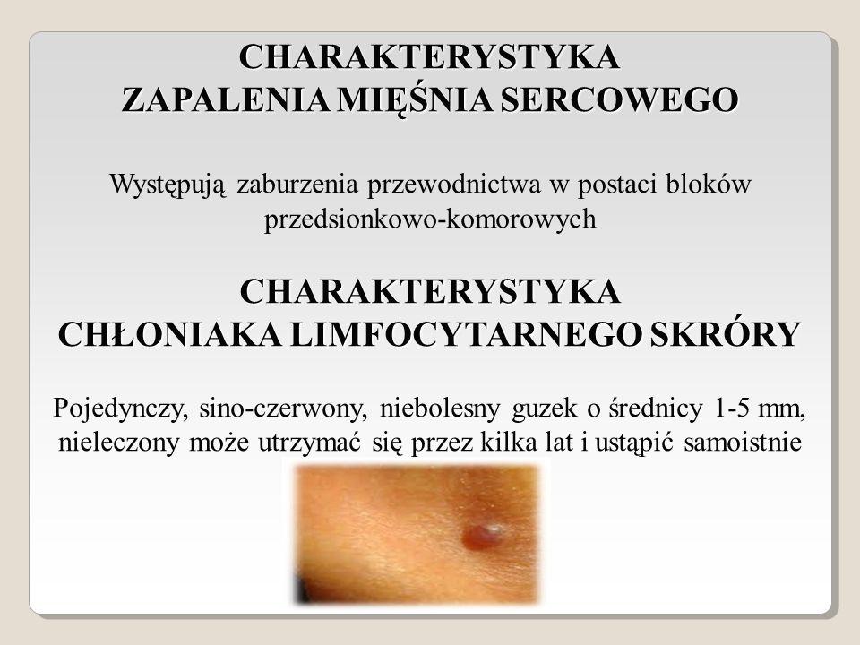 CHARAKTERYSTYKA ZAPALENIA MIĘŚNIA SERCOWEGO CHARAKTERYSTYKA CHŁONIAKA LIMFOCYTARNEGO SKRÓRY Występują zaburzenia przewodnictwa w postaci bloków przedsionkowo-komorowych CHARAKTERYSTYKA CHŁONIAKA LIMFOCYTARNEGO SKRÓRY Pojedynczy, sino-czerwony, niebolesny guzek o średnicy 1-5 mm, nieleczony może utrzymać się przez kilka lat i ustąpić samoistnie