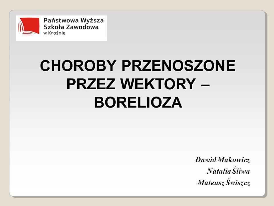 CHOROBY PRZENOSZONE PRZEZ WEKTORY – BORELIOZA Dawid Makowicz Natalia Śliwa Mateusz Świszcz