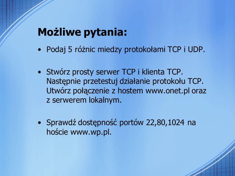 Możliwe pytania: Podaj 5 różnic miedzy protokołami TCP i UDP. Stwórz prosty serwer TCP i klienta TCP. Następnie przetestuj działanie protokołu TCP. Ut