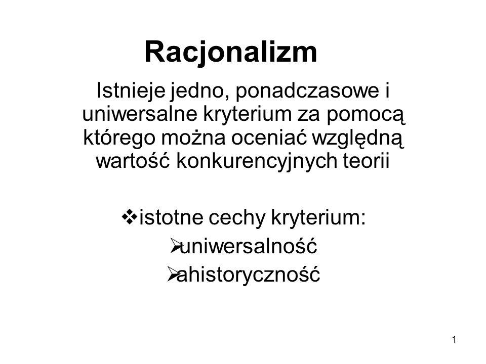 1 Racjonalizm Istnieje jedno, ponadczasowe i uniwersalne kryterium za pomocą którego można oceniać względną wartość konkurencyjnych teorii  istotne cechy kryterium:  uniwersalność  ahistoryczność