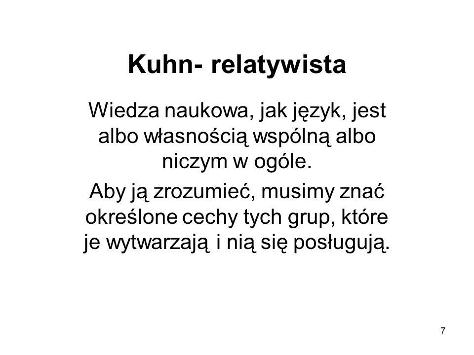 7 Kuhn- relatywista Wiedza naukowa, jak język, jest albo własnością wspólną albo niczym w ogóle.