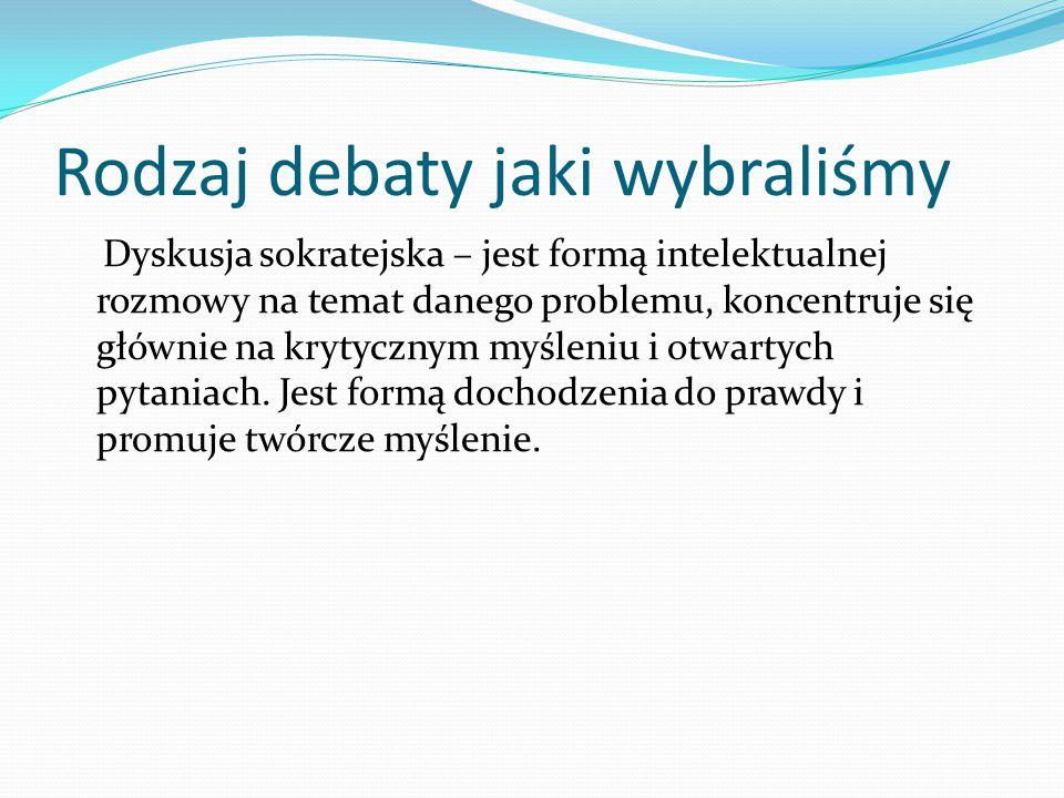 Rodzaj debaty jaki wybraliśmy Dyskusja sokratejska – jest formą intelektualnej rozmowy na temat danego problemu, koncentruje się głównie na krytycznym