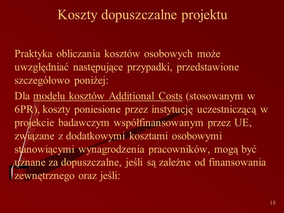 18 Koszty dopuszczalne projektu Praktyka obliczania kosztów osobowych może uwzględniać następujące przypadki, przedstawione szczegółowo poniżej: Dla modelu kosztów Additional Costs (stosowanym w 6PR), koszty poniesione przez instytucję uczestniczącą w projekcie badawczym współfinansowanym przez UE, związane z dodatkowymi kosztami osobowymi stanowiącymi wynagrodzenia pracowników, mogą być uznane za dopuszczalne, jeśli są zależne od finansowania zewnętrznego oraz jeśli:
