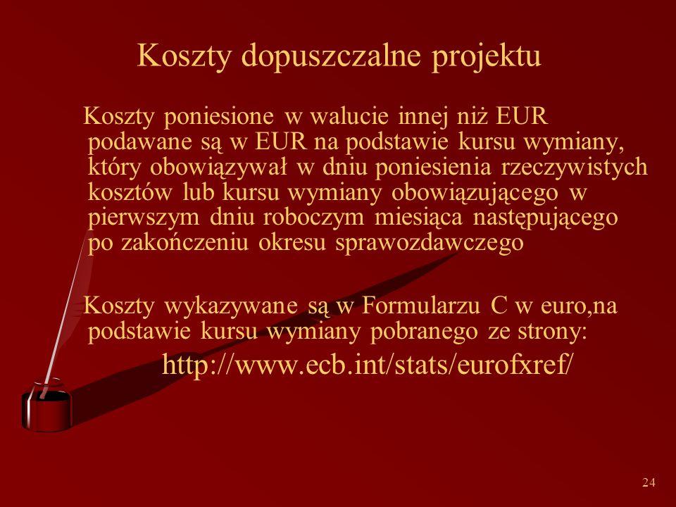 24 Koszty dopuszczalne projektu Koszty poniesione w walucie innej niż EUR podawane są w EUR na podstawie kursu wymiany, który obowiązywał w dniu poniesienia rzeczywistych kosztów lub kursu wymiany obowiązującego w pierwszym dniu roboczym miesiąca następującego po zakończeniu okresu sprawozdawczego Koszty wykazywane są w Formularzu C w euro,na podstawie kursu wymiany pobranego ze strony: http://www.ecb.int/stats/eurofxref/