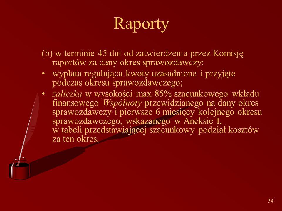 54 Raporty (b) w terminie 45 dni od zatwierdzenia przez Komisję raportów za dany okres sprawozdawczy: wypłata regulująca kwoty uzasadnione i przyjęte podczas okresu sprawozdawczego; zaliczka w wysokości max 85% szacunkowego wkładu finansowego Wspólnoty przewidzianego na dany okres sprawozdawczy i pierwsze 6 miesięcy kolejnego okresu sprawozdawczego, wskazanego w Aneksie I, w tabeli przedstawiającej szacunkowy podział kosztów za ten okres.