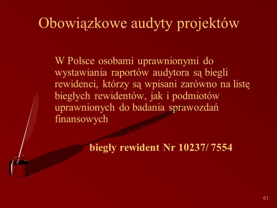61 Obowiązkowe audyty projektów W Polsce osobami uprawnionymi do wystawiania raportów audytora są biegli rewidenci, którzy są wpisani zarówno na listę biegłych rewidentów, jak i podmiotów uprawnionych do badania sprawozdań finansowych biegły rewident Nr 10237/ 7554