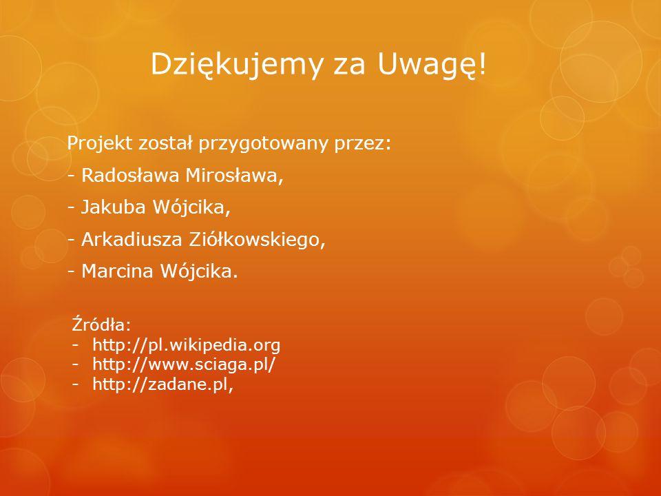 Dziękujemy za Uwagę! Projekt został przygotowany przez: - Radosława Mirosława, - Jakuba Wójcika, - Arkadiusza Ziółkowskiego, - Marcina Wójcika. Źródła