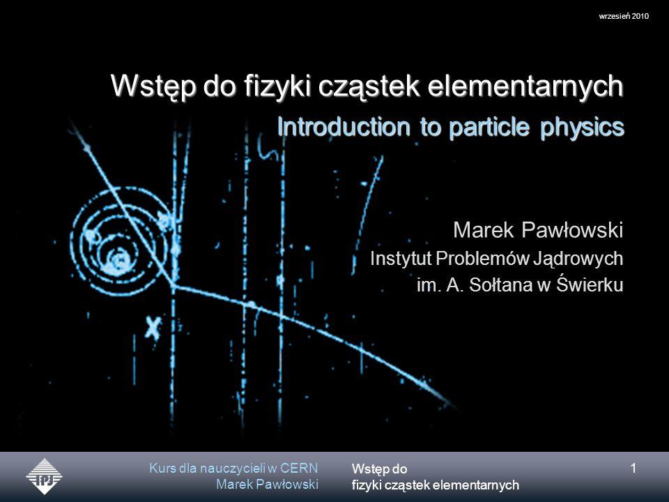 Wstęp do fizyki cząstek elementarnych wrzesień 2010 Kurs dla nauczycieli w CERN Marek Pawłowski 2