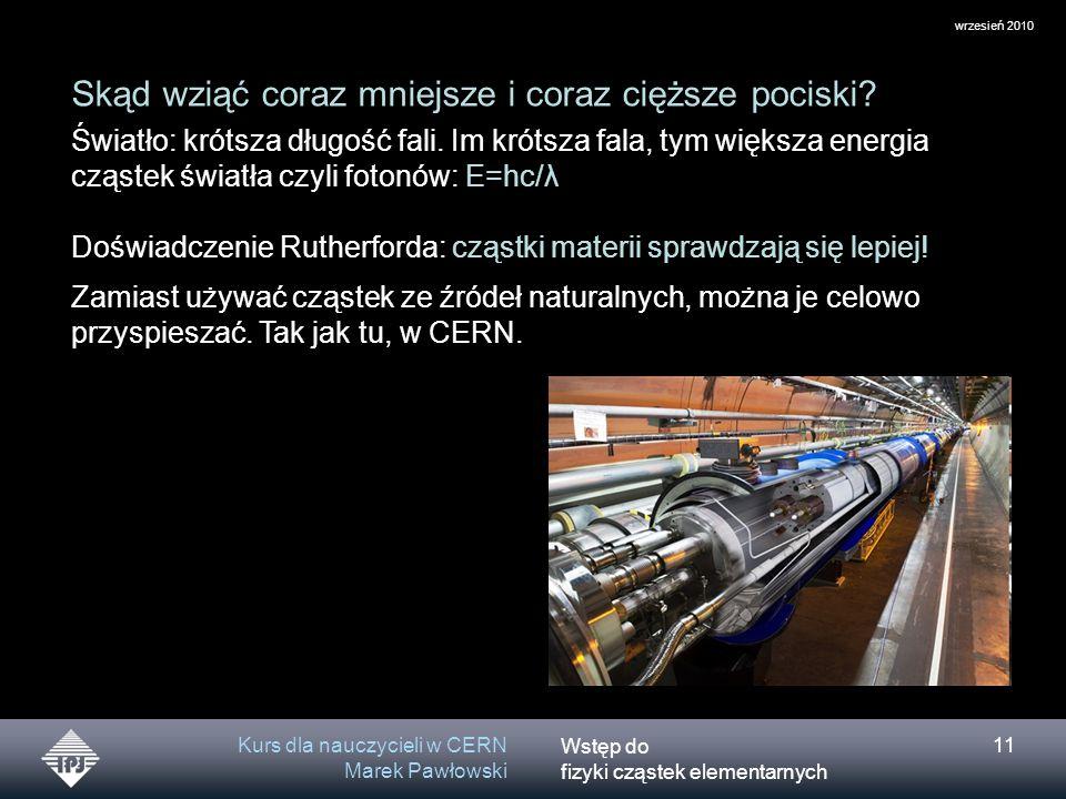 Wstęp do fizyki cząstek elementarnych wrzesień 2010 Kurs dla nauczycieli w CERN Marek Pawłowski 11 Skąd wziąć coraz mniejsze i coraz cięższe pociski?