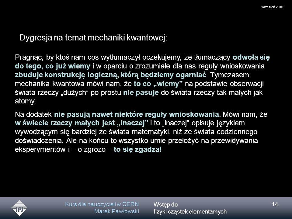 Wstęp do fizyki cząstek elementarnych wrzesień 2010 Kurs dla nauczycieli w CERN Marek Pawłowski 14 Dygresja na temat mechaniki kwantowej: Pragnąc, by