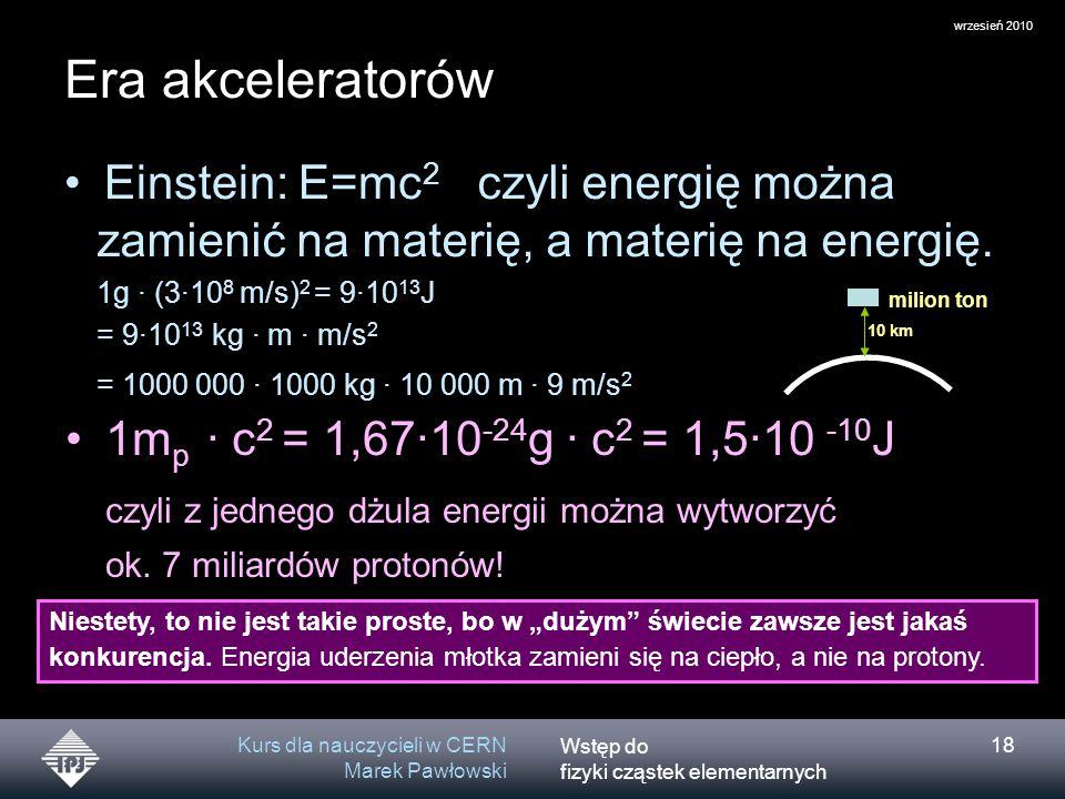 Wstęp do fizyki cząstek elementarnych wrzesień 2010 Kurs dla nauczycieli w CERN Marek Pawłowski 18 Era akceleratorów czyli energię można zamienić na m