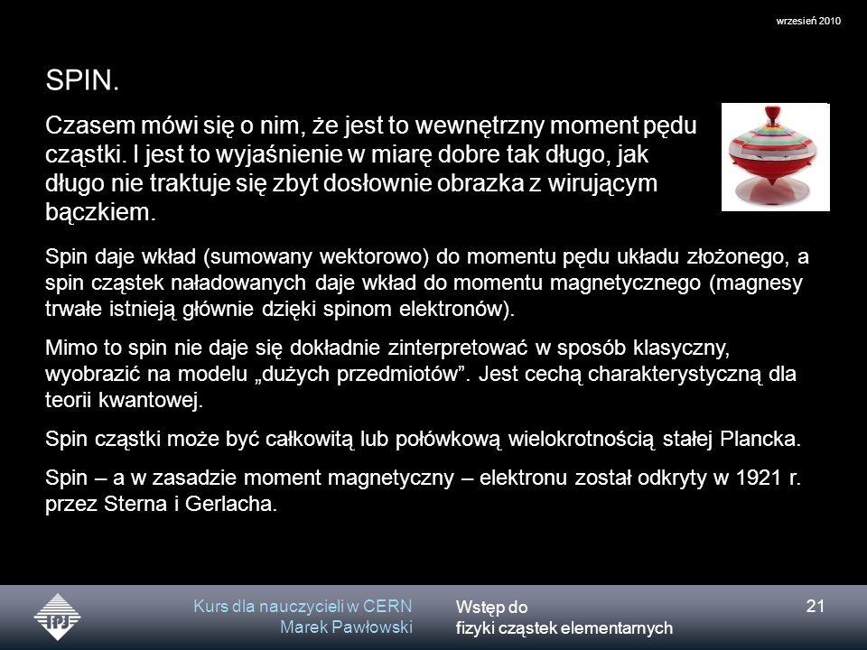 Wstęp do fizyki cząstek elementarnych wrzesień 2010 Kurs dla nauczycieli w CERN Marek Pawłowski 21 SPIN. Czasem mówi się o nim, że jest to wewnętrzny