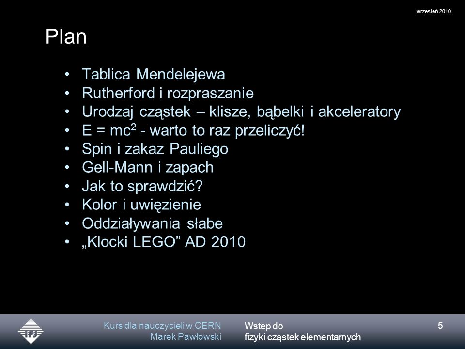 Wstęp do fizyki cząstek elementarnych wrzesień 2010 Kurs dla nauczycieli w CERN Marek Pawłowski 5 Plan Tablica Mendelejewa Rutherford i rozpraszanie U