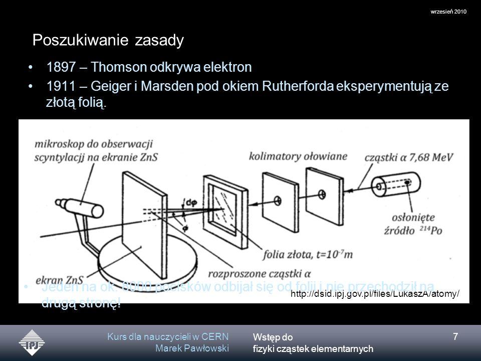 Wstęp do fizyki cząstek elementarnych wrzesień 2010 Kurs dla nauczycieli w CERN Marek Pawłowski 7 1897 – Thomson odkrywa elektron 1911 – Geiger i Mars