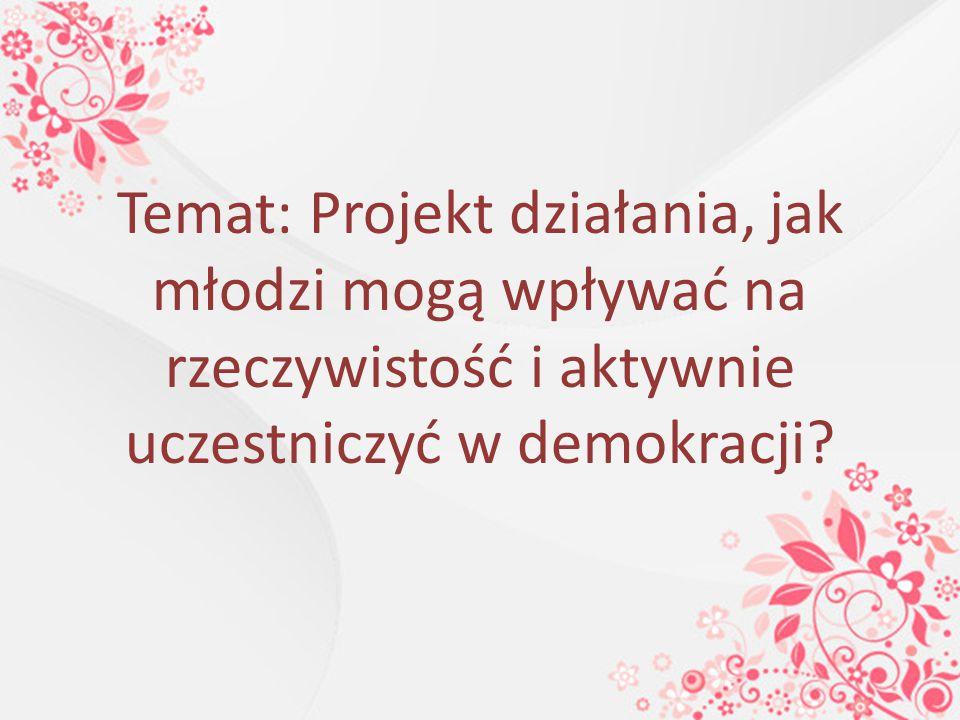 Temat: Projekt działania, jak młodzi mogą wpływać na rzeczywistość i aktywnie uczestniczyć w demokracji