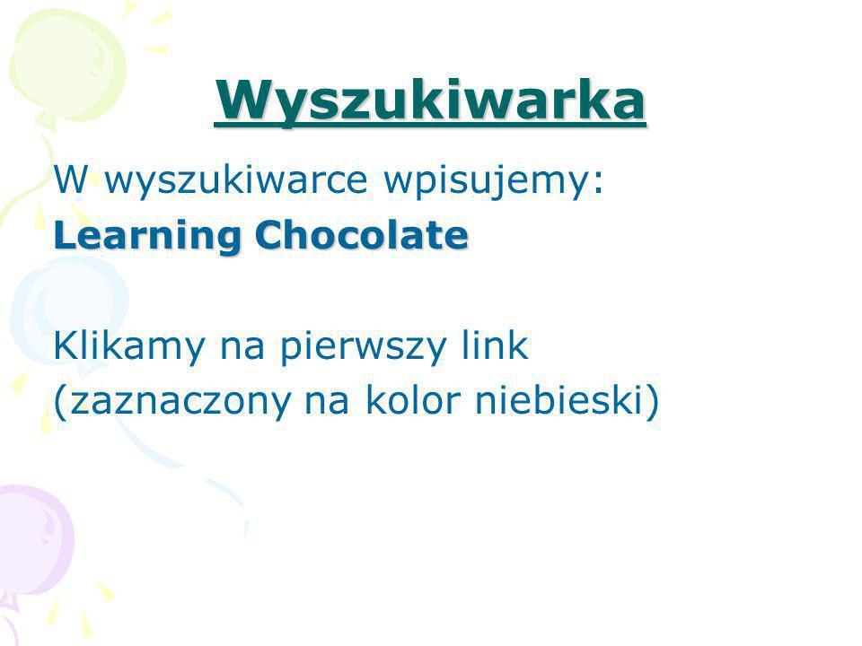 Wyszukiwarka W wyszukiwarce wpisujemy: Learning Chocolate Klikamy na pierwszy link (zaznaczony na kolor niebieski)