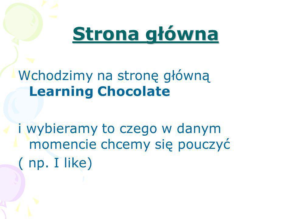 Strona główna Wchodzimy na stronę główną Learning Chocolate i wybieramy to czego w danym momencie chcemy się pouczyć ( np. I like)