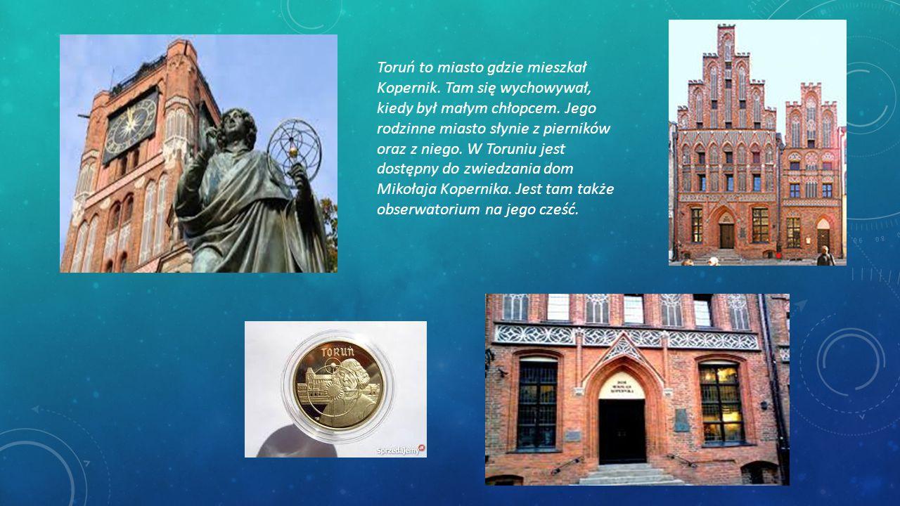 Toruń to miasto gdzie mieszkał Kopernik. Tam się wychowywał, kiedy był małym chłopcem. Jego rodzinne miasto słynie z pierników oraz z niego. W Toruniu