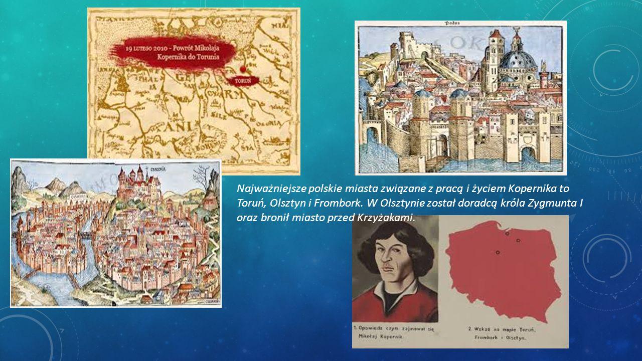 Najważniejsze polskie miasta związane z pracą i życiem Kopernika to Toruń, Olsztyn i Frombork. W Olsztynie został doradcą króla Zygmunta I oraz bronił