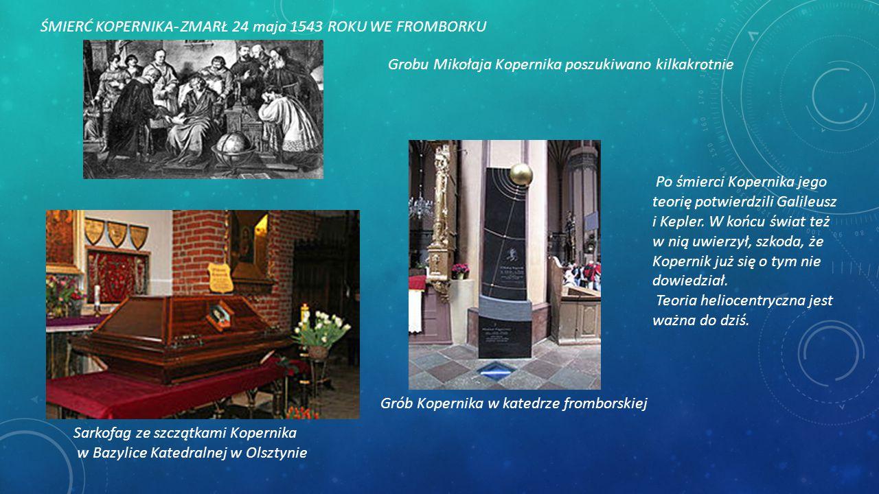ŚMIERĆ KOPERNIKA- ZMARŁ 24 maja 1543 ROKU WE FROMBORKU Grobu Mikołaja Kopernika poszukiwano kilkakrotnie Sarkofag ze szczątkami Kopernika w Bazylice K