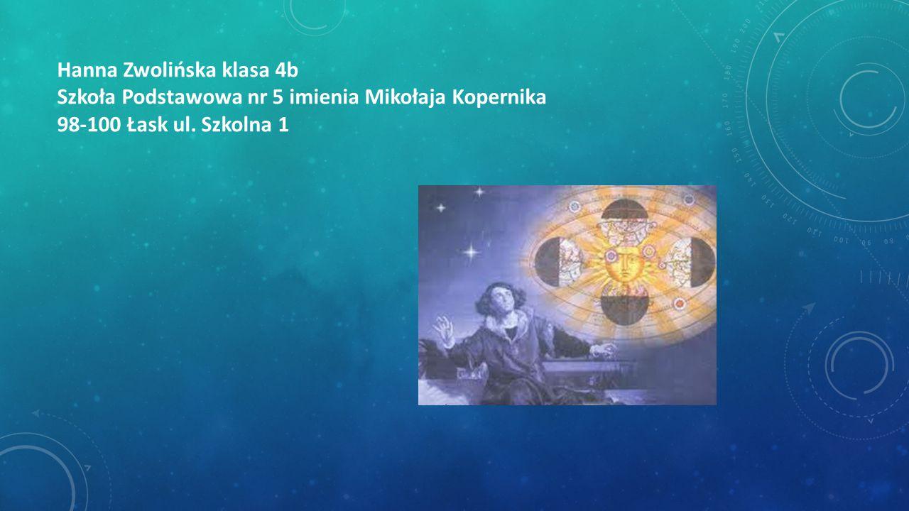 Hanna Zwolińska klasa 4b Szkoła Podstawowa nr 5 imienia Mikołaja Kopernika 98-100 Łask ul. Szkolna 1
