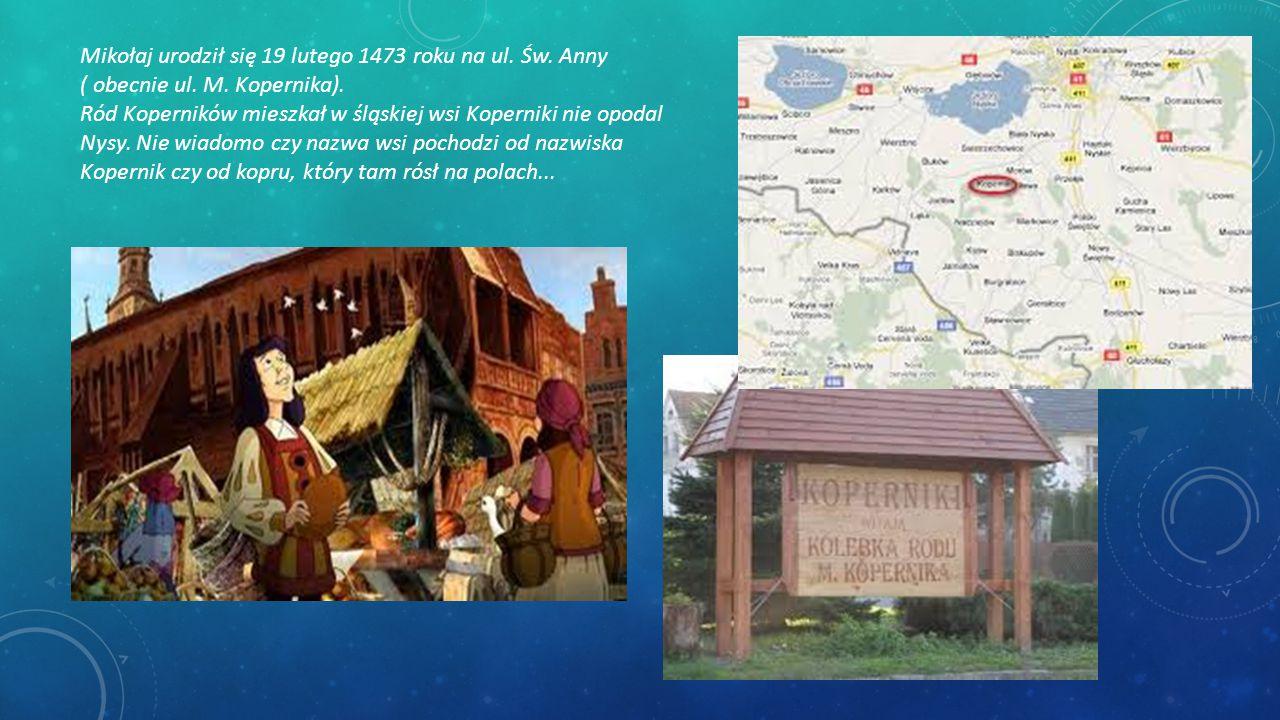 Mikołaj urodził się 19 lutego 1473 roku na ul. Św. Anny ( obecnie ul. M. Kopernika). Ród Koperników mieszkał w śląskiej wsi Koperniki nie opodal Nysy.