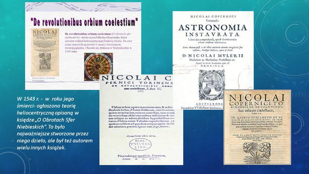 """W 1543 r. - w roku jego śmierci- ogłoszono teorię heliocentryczną opisaną w księdze """"O Obrotach Sfer Niebieskich"""". To było najważniejsze stworzone prz"""