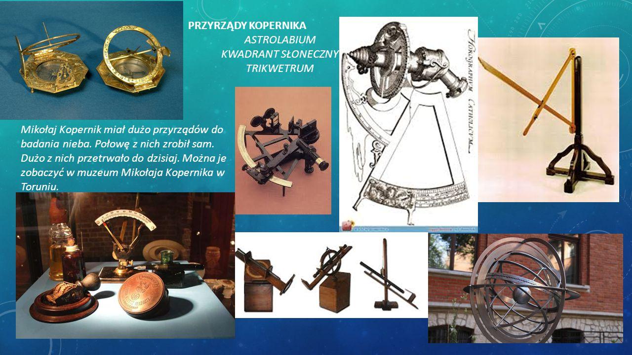 PRZYRZĄDY KOPERNIKA ASTROLABIUM KWADRANT SŁONECZNY TRIKWETRUM Mikołaj Kopernik miał dużo przyrządów do badania nieba. Połowę z nich zrobił sam. Dużo z