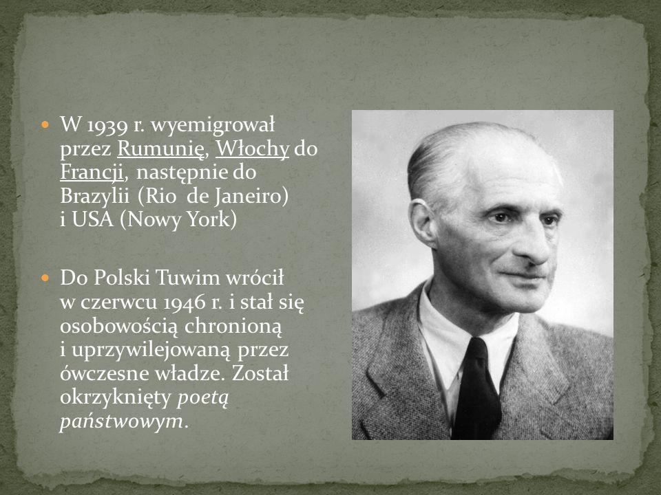 W 1939 r. wyemigrował przez Rumunię, Włochy do Francji, następnie do Brazylii (Rio de Janeiro) i USA (Nowy York) Do Polski Tuwim wrócił w czerwcu 1946