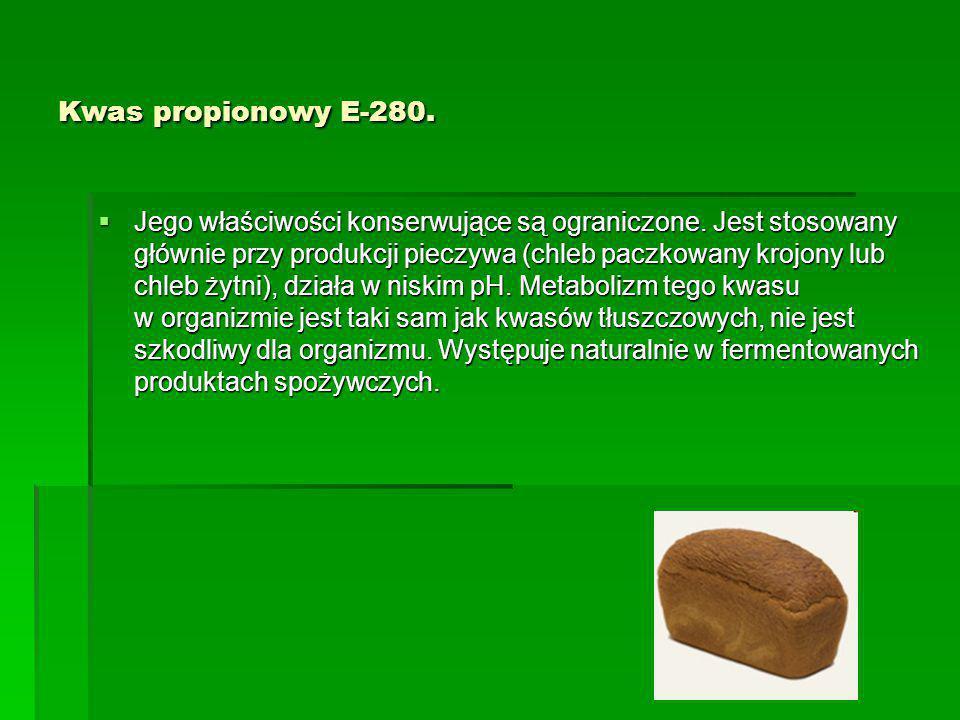 Kwas propionowy E-280.  Jego właściwości konserwujące są ograniczone. Jest stosowany głównie przy produkcji pieczywa (chleb paczkowany krojony lub ch