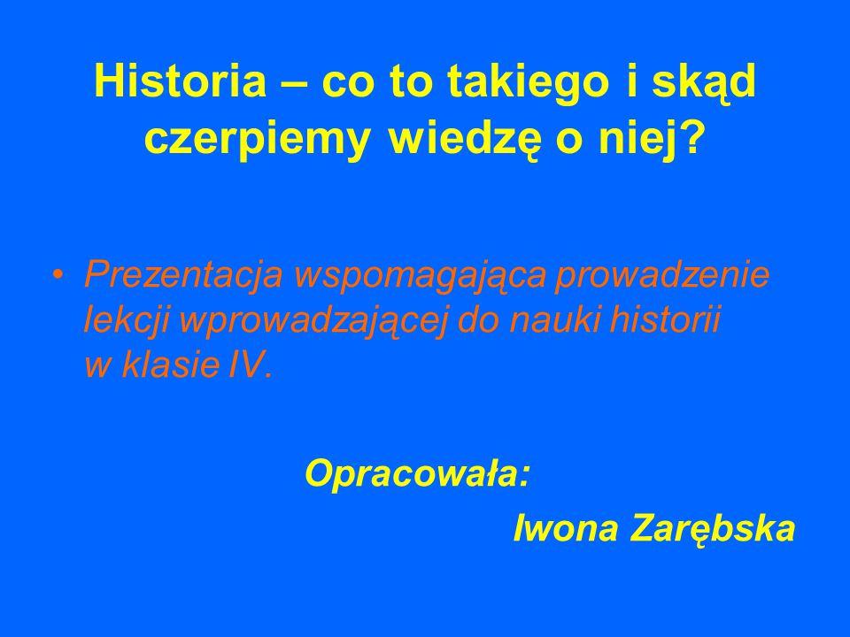 Historia – co to takiego i skąd czerpiemy wiedzę o niej? Prezentacja wspomagająca prowadzenie lekcji wprowadzającej do nauki historii w klasie IV. Opr