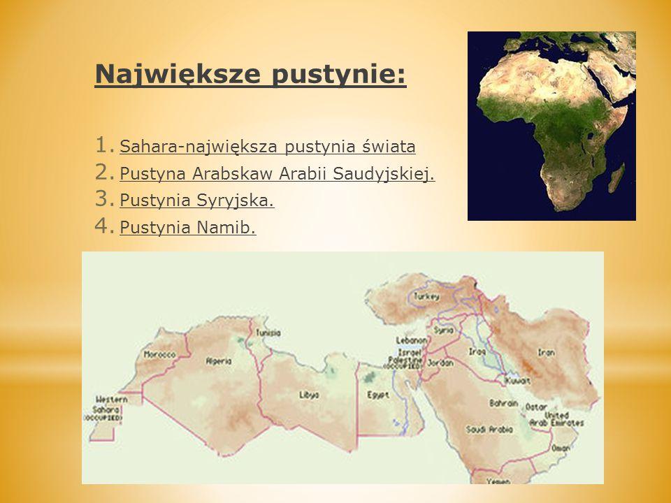 Największe pustynie: 1. Sahara-największa pustynia świata 2. Pustyna Arabskaw Arabii Saudyjskiej. 3. Pustynia Syryjska. 4. Pustynia Namib.