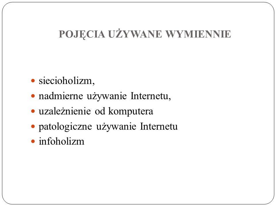 POJĘCIA UŻYWANE WYMIENNIE siecioholizm, nadmierne używanie Internetu, uzależnienie od komputera patologiczne używanie Internetu infoholizm