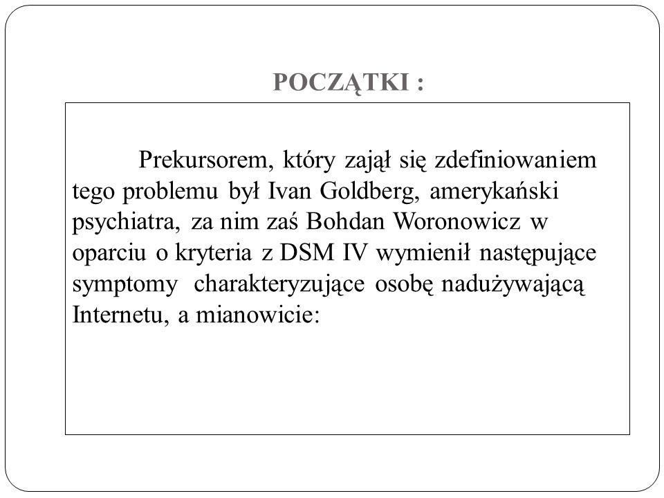 POCZĄTKI : Prekursorem, który zajął się zdefiniowaniem tego problemu był Ivan Goldberg, amerykański psychiatra, za nim zaś Bohdan Woronowicz w oparciu o kryteria z DSM IV wymienił następujące symptomy charakteryzujące osobę nadużywającą Internetu, a mianowicie: