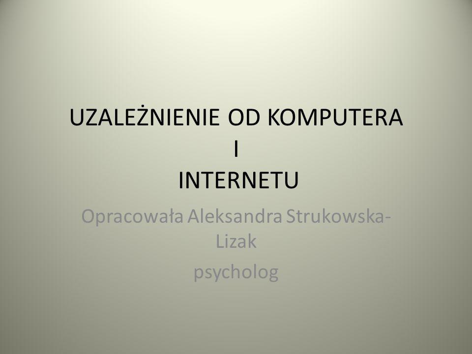 UZALEŻNIENIE OD KOMPUTERA I INTERNETU Opracowała Aleksandra Strukowska- Lizak psycholog