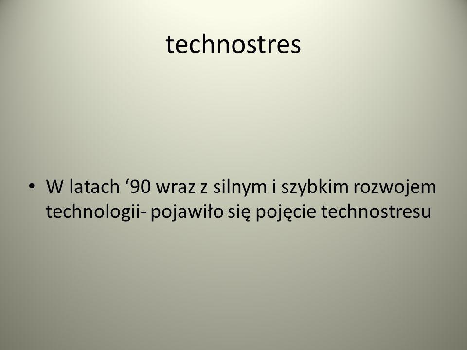 technostres W latach '90 wraz z silnym i szybkim rozwojem technologii- pojawiło się pojęcie technostresu