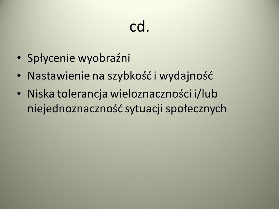 cd. Spłycenie wyobraźni Nastawienie na szybkość i wydajność Niska tolerancja wieloznaczności i/lub niejednoznaczność sytuacji społecznych