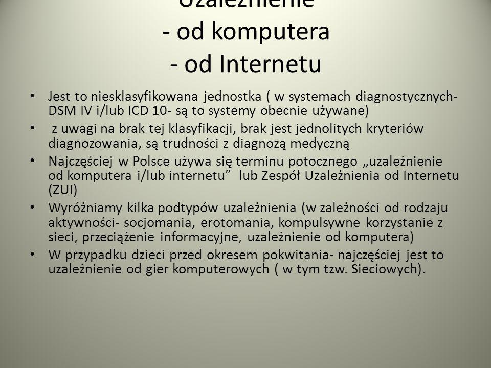 Uzależnienie - od komputera - od Internetu Jest to niesklasyfikowana jednostka ( w systemach diagnostycznych- DSM IV i/lub ICD 10- są to systemy obecn