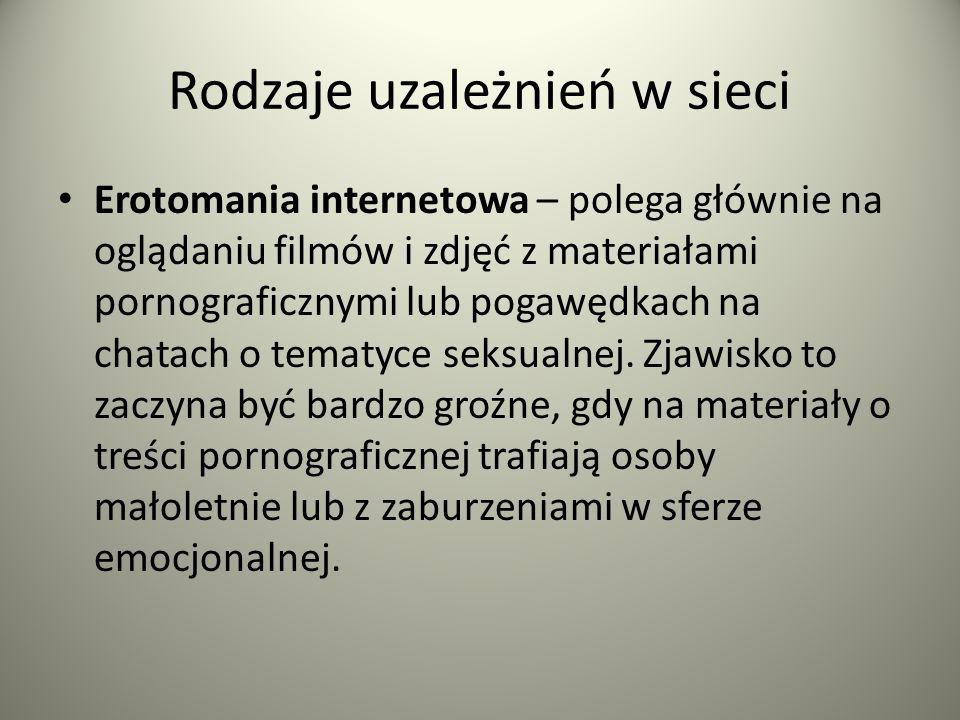 Rodzaje uzależnień w sieci Erotomania internetowa – polega głównie na oglądaniu filmów i zdjęć z materiałami pornograficznymi lub pogawędkach na chata