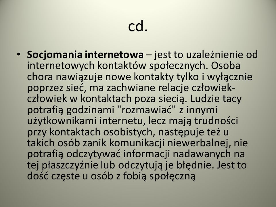 cd. Socjomania internetowa – jest to uzależnienie od internetowych kontaktów społecznych. Osoba chora nawiązuje nowe kontakty tylko i wyłącznie poprze