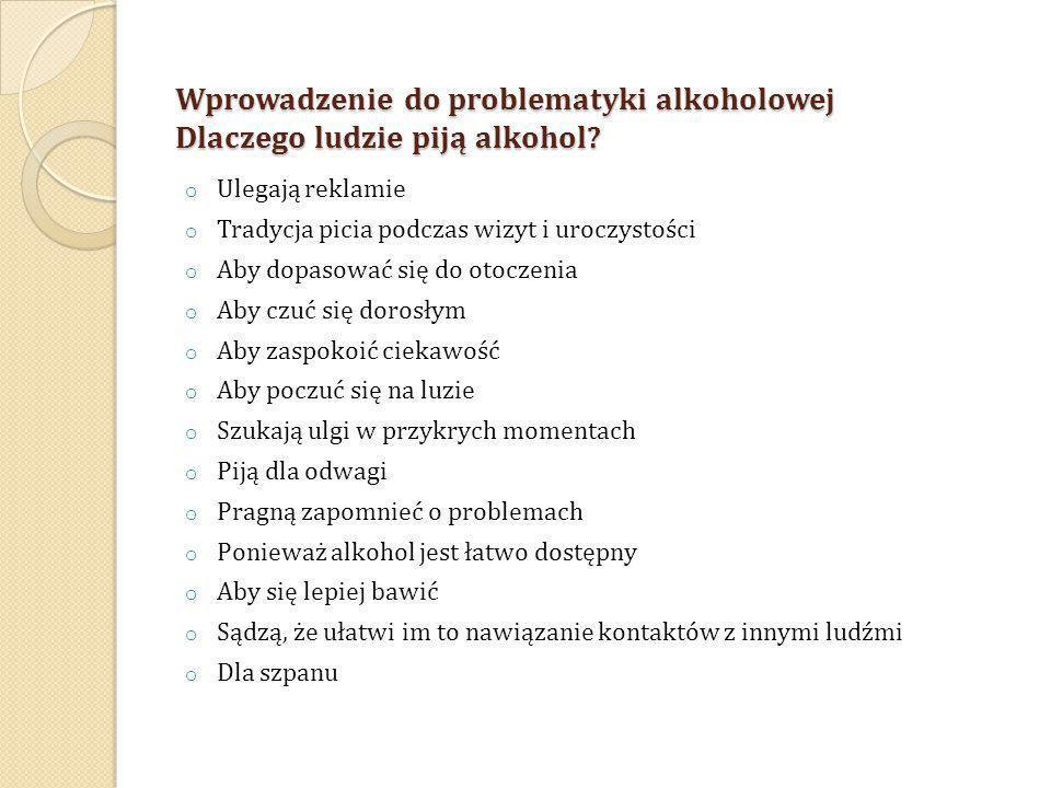 Wprowadzenie do problematyki alkoholowej Dlaczego ludzie piją alkohol? o Ulegają reklamie o Tradycja picia podczas wizyt i uroczystości o Aby dopasowa