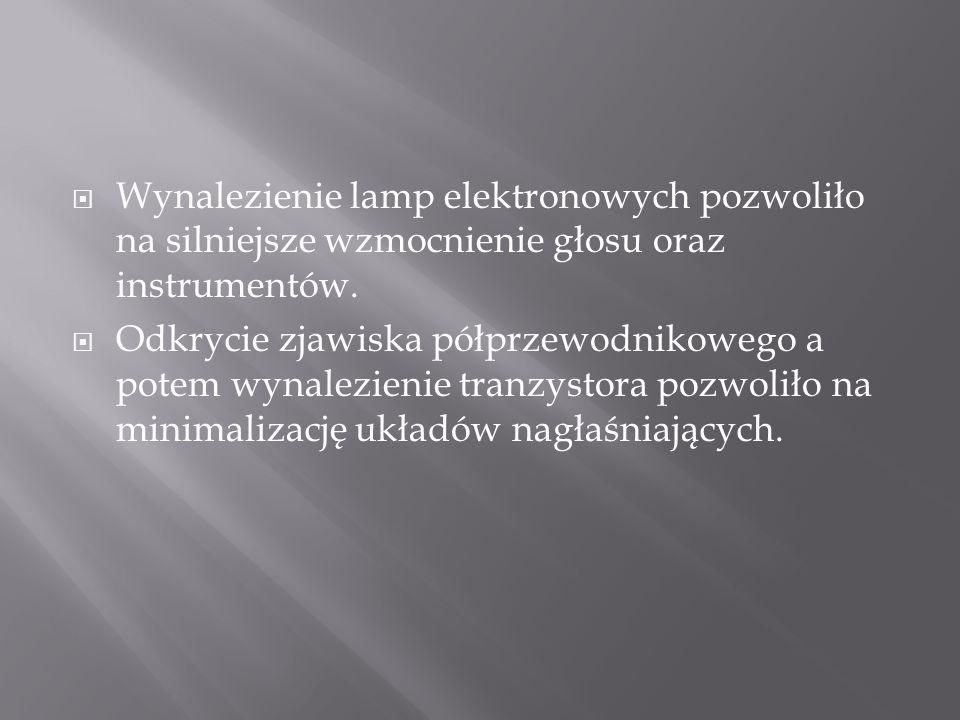  Wynalezienie lamp elektronowych pozwoliło na silniejsze wzmocnienie głosu oraz instrumentów.  Odkrycie zjawiska półprzewodnikowego a potem wynalezi