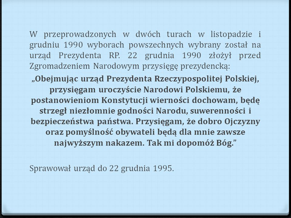 W przeprowadzonych w dwóch turach w listopadzie i grudniu 1990 wyborach powszechnych wybrany został na urząd Prezydenta RP.