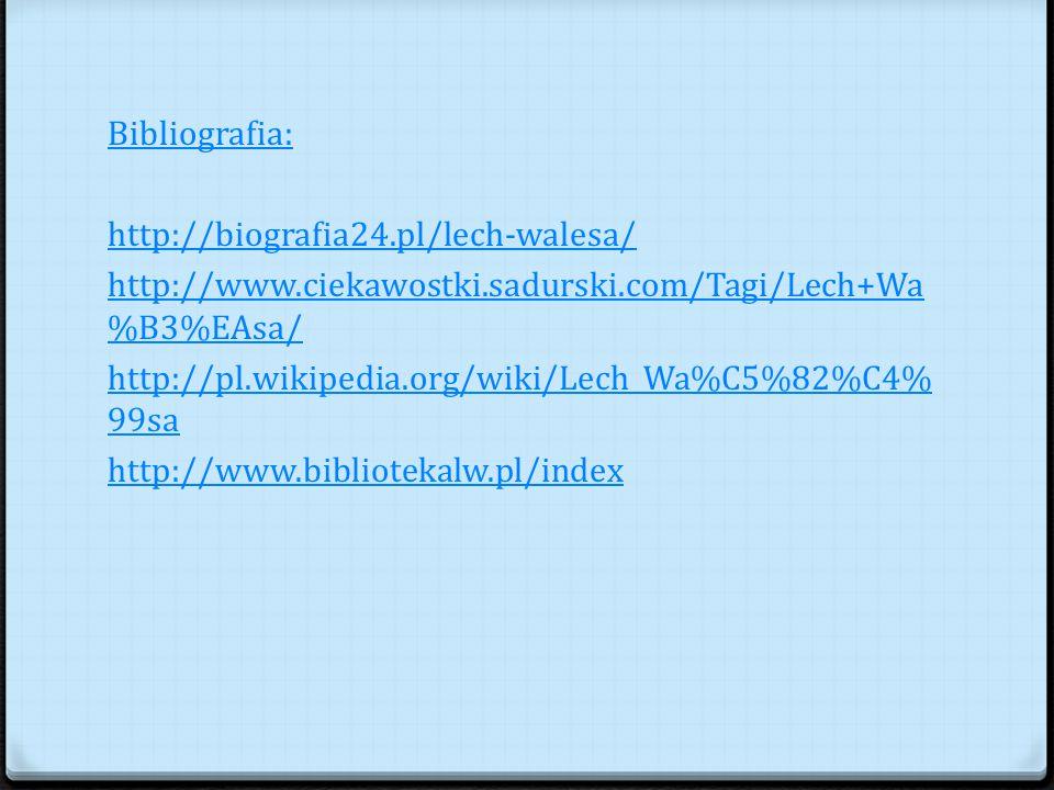 Bibliografia: http://biografia24.pl/lech-walesa/ http://www.ciekawostki.sadurski.com/Tagi/Lech+Wa %B3%EAsa/ http://pl.wikipedia.org/wiki/Lech_Wa%C5%82%C4% 99sa http://www.bibliotekalw.pl/index