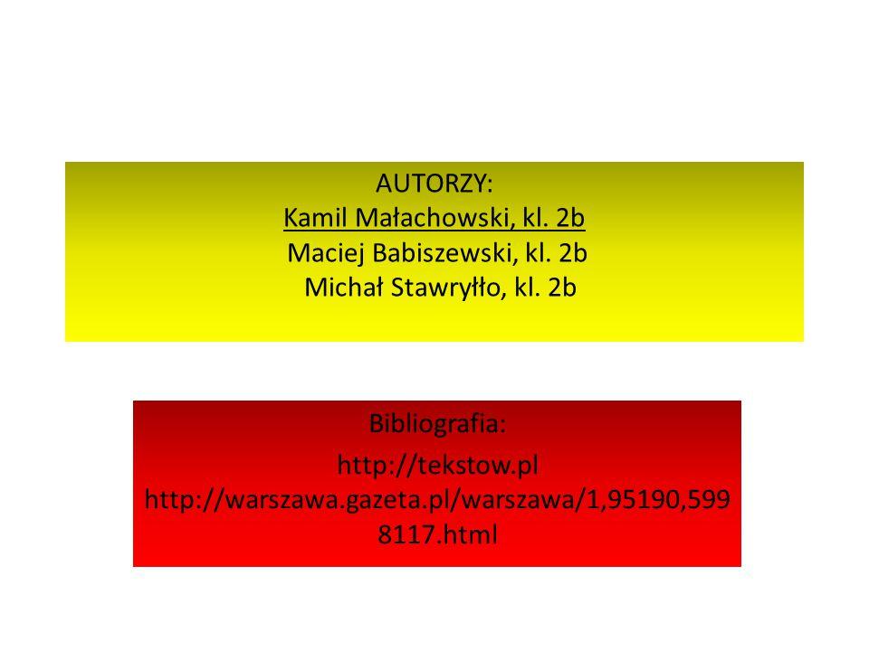 AUTORZY: Kamil Małachowski, kl. 2b Maciej Babiszewski, kl. 2b Michał Stawryłło, kl. 2b Bibliografia: http://tekstow.pl http://warszawa.gazeta.pl/warsz