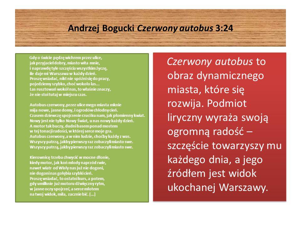 Andrzej Bogucki Czerwony autobus 3:24 Gdy o świcie pędzę wichrem przez ulice, jak przyjaciel dobry, miasto wita mnie, i naprawdę tyle szczęścia wszystkim życzę, ile daje mi Warszawa w każdy dzień.