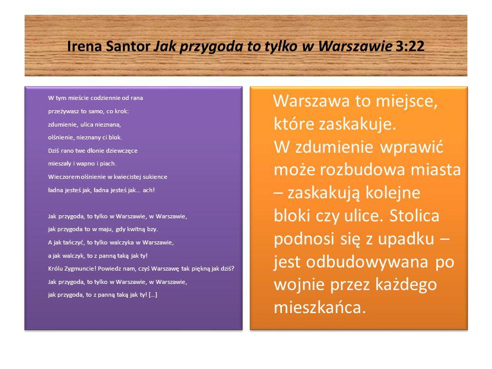 Irena Santor Jak przygoda to tylko w Warszawie 3:22 W tym mieście codziennie od rana przeżywasz to samo, co krok: zdumienie, ulica nieznana, olśnienie, nieznany ci blok.