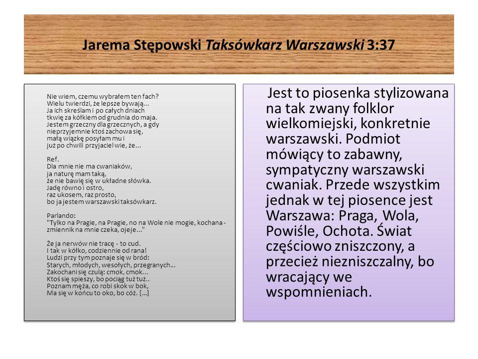 Jarema Stępowski Taksówkarz Warszawski 3:37 Nie wiem, czemu wybrałem ten fach? Wielu twierdzi, że lepsze bywają... Ja ich skreślam i po całych dniach