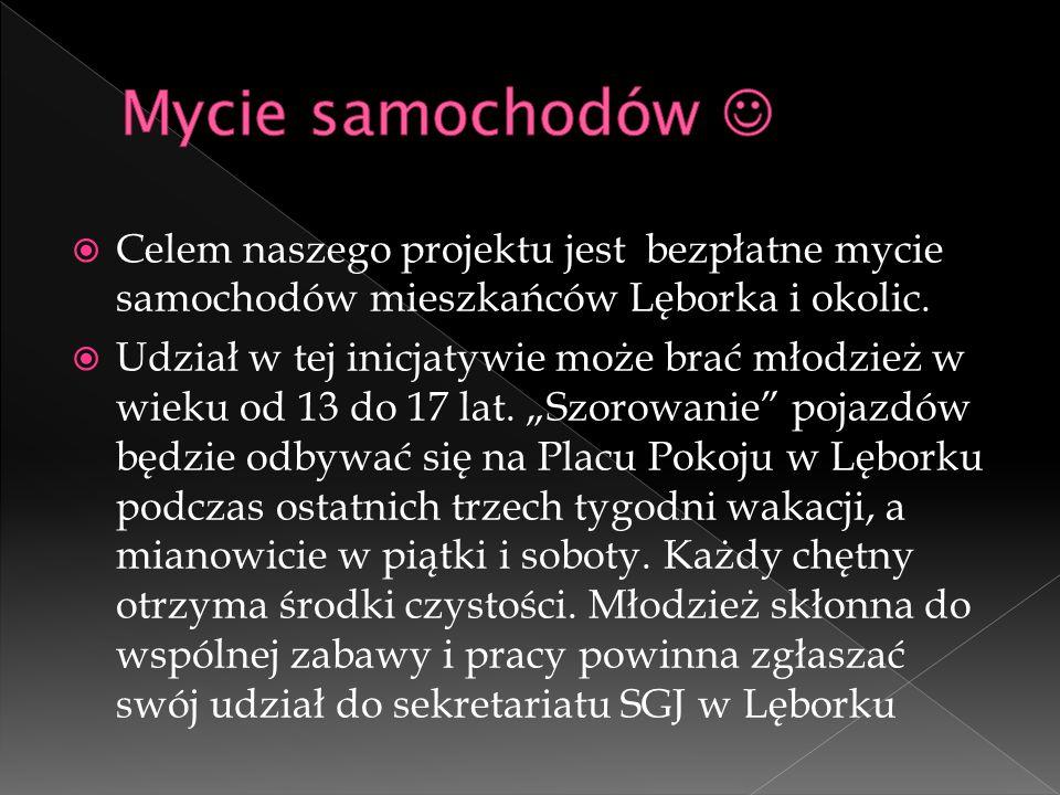  Celem naszego projektu jest bezpłatne mycie samochodów mieszkańców Lęborka i okolic.  Udział w tej inicjatywie może brać młodzież w wieku od 13 do